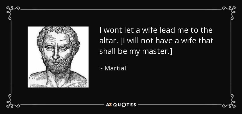 I wont let a wife lead me to the altar. [I will not have a wife that shall be my master.] - Martial