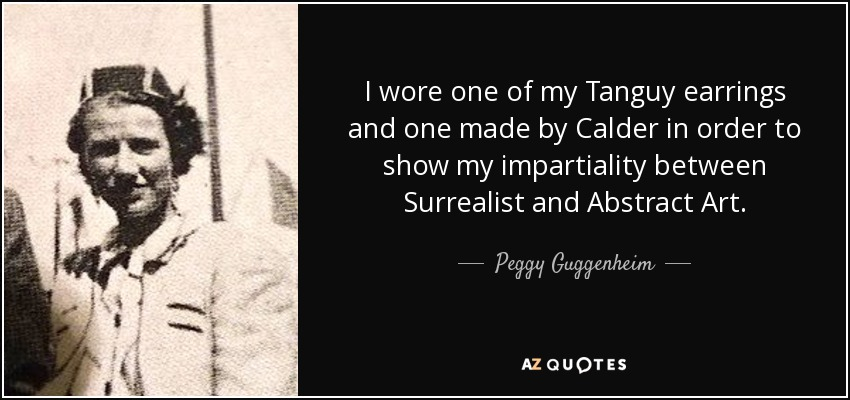 I wore one of my Tanguy earrings and one made by Calder in order to show my impartiality between Surrealist and Abstract Art. - Peggy Guggenheim