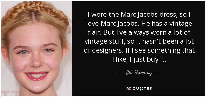 I wore the Marc Jacobs dress, so I love Marc Jacobs. He has a vintage flair. But I've always worn a lot of vintage stuff, so it hasn't been a lot of designers. If I see something that I like, I just buy it. - Elle Fanning