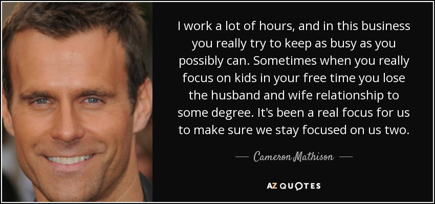 I work a lot of hours, and in this business you really try to keep as busy as you possibly can. Sometimes when you really focus on kids in your free time you lose the husband and wife relationship to some degree. It's been a real focus for us to make sure we stay focused on us two. - Cameron Mathison