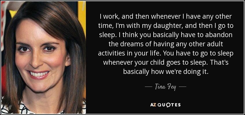 I work, and then whenever I have any other time, I'm with my daughter, and then I go to sleep. I think you basically have to abandon the dreams of having any other adult activities in your life. You have to go to sleep whenever your child goes to sleep. That's basically how we're doing it. - Tina Fey