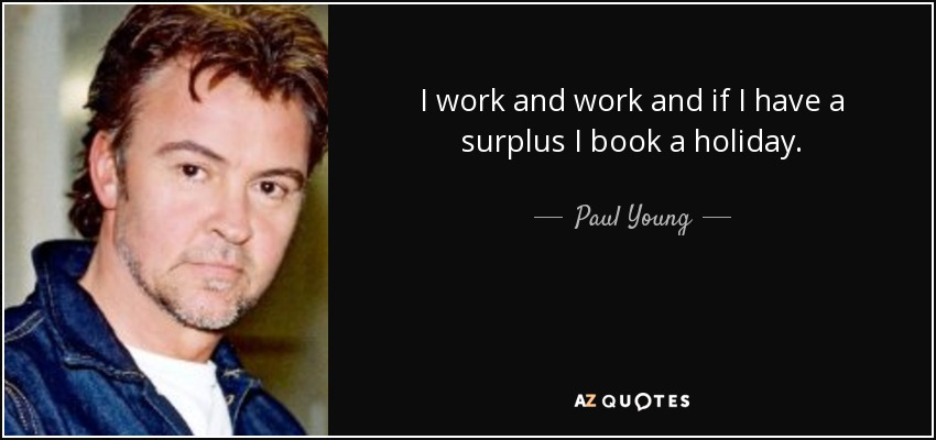 I work and work and if I have a surplus I book a holiday. - Paul Young