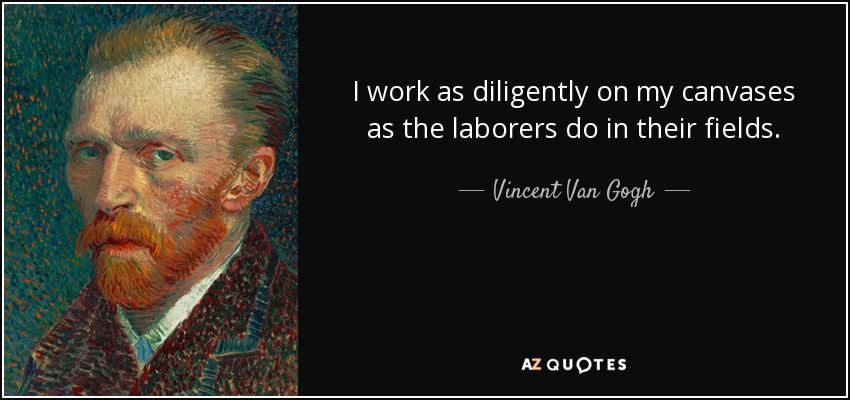 I work as diligently on my canvases as the laborers do in their fields. - Vincent Van Gogh