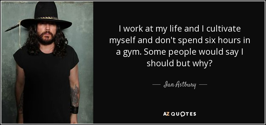 I work at my life and I cultivate myself and don't spend six hours in a gym. Some people would say I should but why? - Ian Astbury