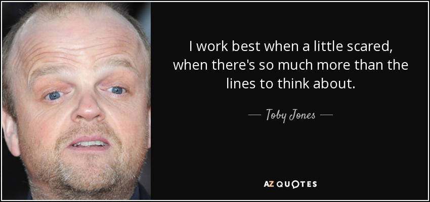 I work best when a little scared, when there's so much more than the lines to think about. - Toby Jones