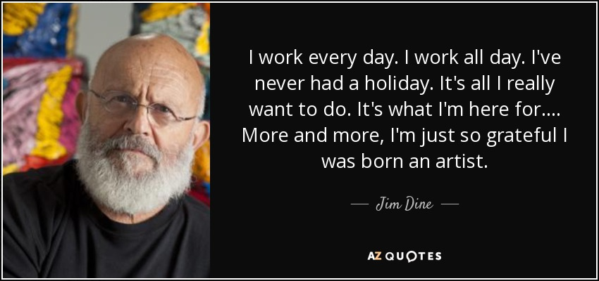 I work every day. I work all day. I've never had a holiday. It's all I really want to do. It's what I'm here for. . . . More and more, I'm just so grateful I was born an artist. - Jim Dine