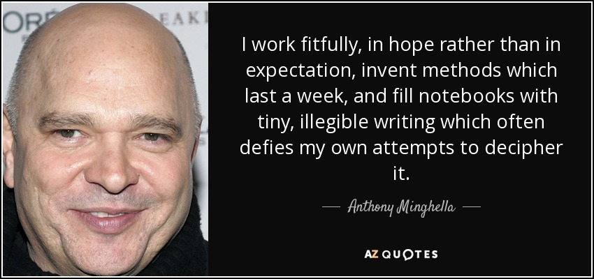 I work fitfully, in hope rather than in expectation, invent methods which last a week, and fill notebooks with tiny, illegible writing which often defies my own attempts to decipher it. - Anthony Minghella