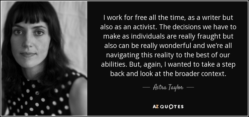 I work for free all the time, as a writer but also as an activist. The decisions we have to make as individuals are really fraught but also can be really wonderful and we're all navigating this reality to the best of our abilities. But, again, I wanted to take a step back and look at the broader context. - Astra Taylor
