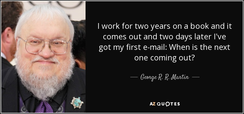 I work for two years on a book and it comes out and two days later I've got my first e-mail: When is the next one coming out? - George R. R. Martin