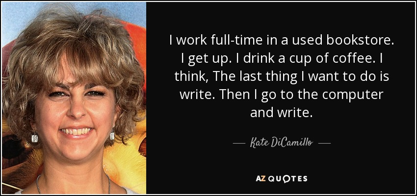 I work full-time in a used bookstore. I get up. I drink a cup of coffee. I think, The last thing I want to do is write. Then I go to the computer and write. - Kate DiCamillo