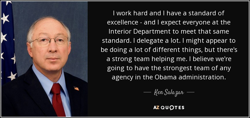 I work hard and I have a standard of excellence - and I expect everyone at the Interior Department to meet that same standard. I delegate a lot. I might appear to be doing a lot of different things, but there's a strong team helping me. I believe we're going to have the strongest team of any agency in the Obama administration. - Ken Salazar