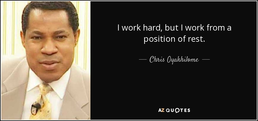 I work hard, but I work from a position of rest. - Chris Oyakhilome