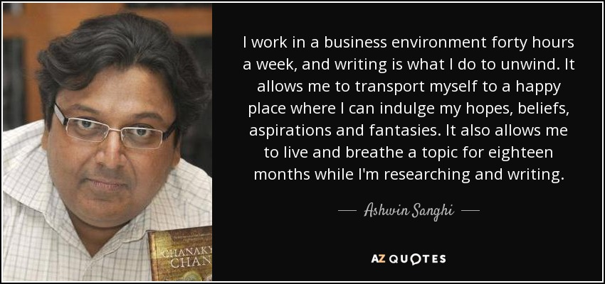 I work in a business environment forty hours a week, and writing is what I do to unwind. It allows me to transport myself to a happy place where I can indulge my hopes, beliefs, aspirations and fantasies. It also allows me to live and breathe a topic for eighteen months while I'm researching and writing. - Ashwin Sanghi