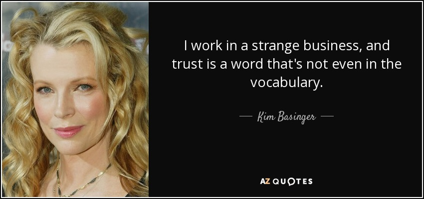 Kim Basinger quote: I work in a strange business, and ...