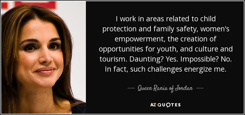 I work in areas related to child protection and family safety, women's empowerment, the creation of opportunities for youth, and culture and tourism. Daunting? Yes. Impossible? No. In fact, such challenges energize me. - Queen Rania of Jordan