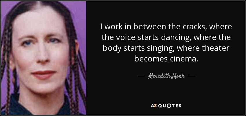 I work in between the cracks, where the voice starts dancing, where the body starts singing, where theater becomes cinema. - Meredith Monk