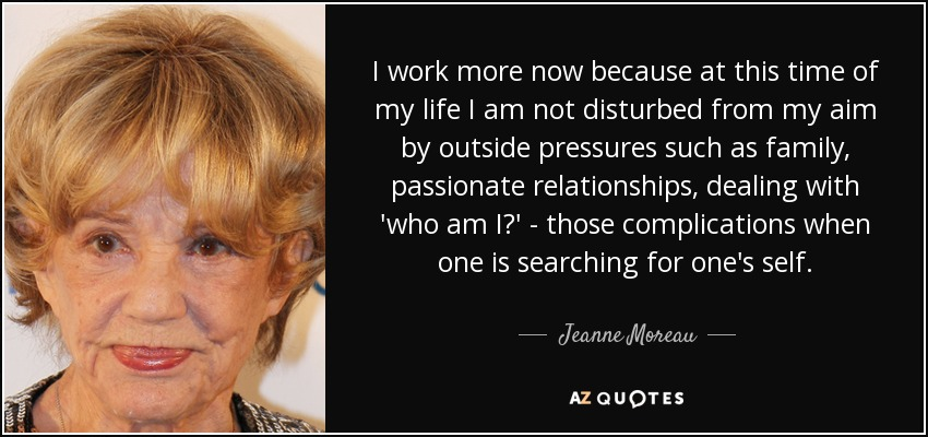 I work more now because at this time of my life I am not disturbed from my aim by outside pressures such as family, passionate relationships, dealing with 'who am I?' - those complications when one is searching for one's self. - Jeanne Moreau