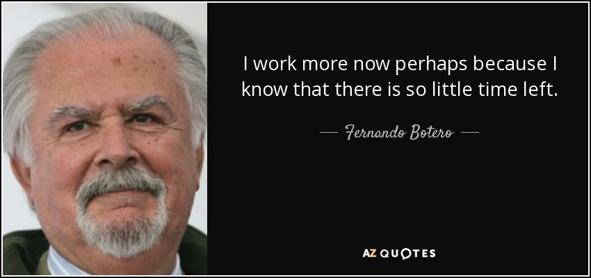 I work more now perhaps because I know that there is so little time left. - Fernando Botero