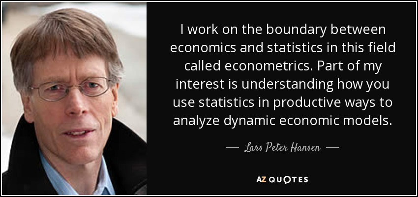 I work on the boundary between economics and statistics in this field called econometrics. Part of my interest is understanding how you use statistics in productive ways to analyze dynamic economic models. - Lars Peter Hansen