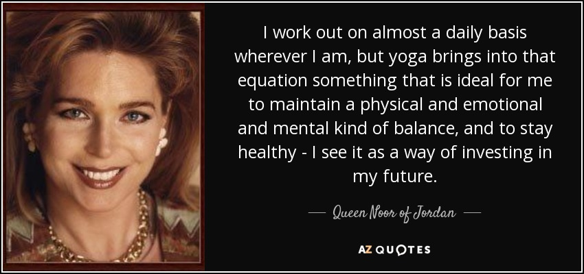 I work out on almost a daily basis wherever I am, but yoga brings into that equation something that is ideal for me to maintain a physical and emotional and mental kind of balance, and to stay healthy - I see it as a way of investing in my future. - Queen Noor of Jordan