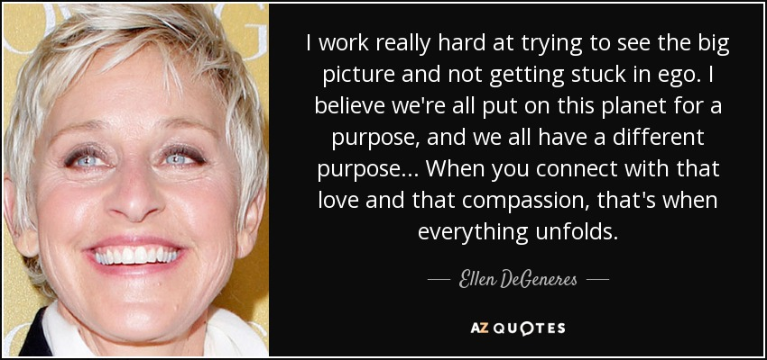 I work really hard at trying to see the big picture and not getting stuck in ego. I believe we're all put on this planet for a purpose, and we all have a different purpose... When you connect with that love and that compassion, that's when everything unfolds. - Ellen DeGeneres