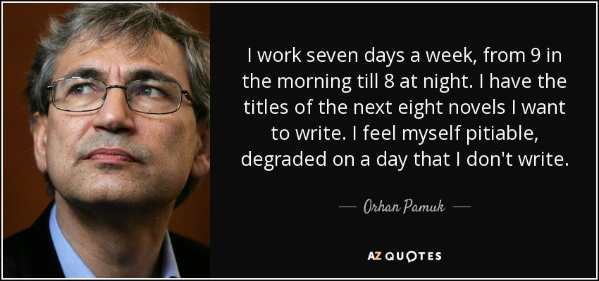 I work seven days a week, from 9 in the morning till 8 at night. I have the titles of the next eight novels I want to write. I feel myself pitiable, degraded on a day that I don't write. - Orhan Pamuk