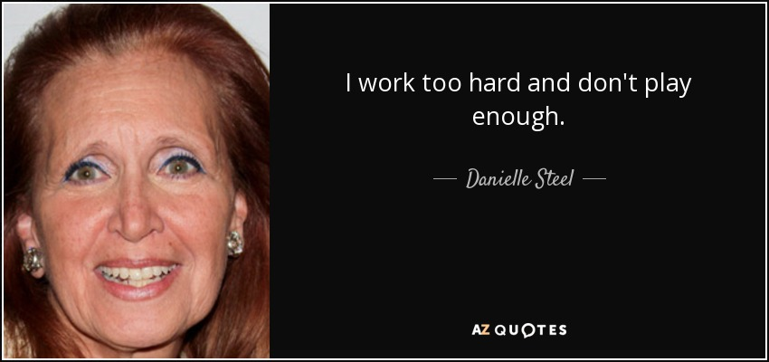 I work too hard and don't play enough. - Danielle Steel