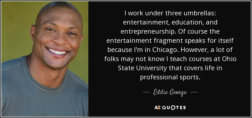 I work under three umbrellas: entertainment, education, and entrepreneurship. Of course the entertainment fragment speaks for itself because I'm in Chicago. However, a lot of folks may not know I teach courses at Ohio State University that covers life in professional sports. - Eddie George