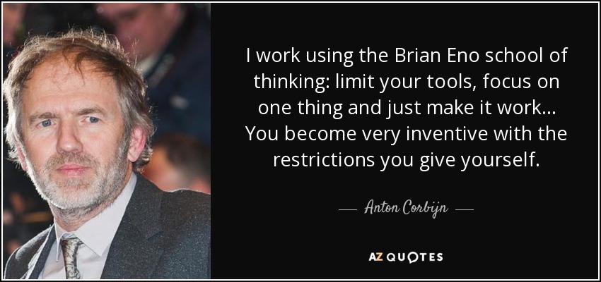 I work using the Brian Eno school of thinking: limit your tools, focus on one thing and just make it work… You become very inventive with the restrictions you give yourself. - Anton Corbijn