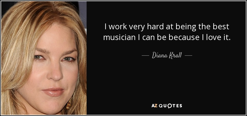 I work very hard at being the best musician I can be because I love it. - Diana Krall