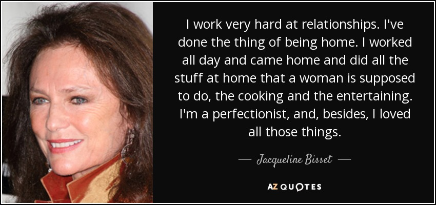 I work very hard at relationships. I've done the thing of being home. I worked all day and came home and did all the stuff at home that a woman is supposed to do, the cooking and the entertaining. I'm a perfectionist, and, besides, I loved all those things. - Jacqueline Bisset