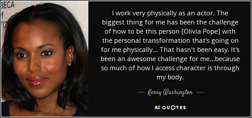 I work very physically as an actor. The biggest thing for me has been the challenge of how to be this person [Olivia Pope] with the personal transformation that's going on for me physically... That hasn't been easy. It's been an awesome challenge for me...because so much of how I access character is through my body. - Kerry Washington