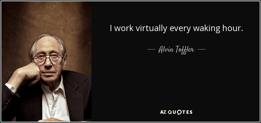 I work virtually every waking hour. - Alvin Toffler
