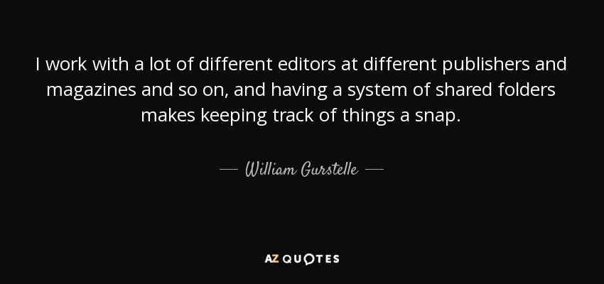 I work with a lot of different editors at different publishers and magazines and so on, and having a system of shared folders makes keeping track of things a snap. - William Gurstelle
