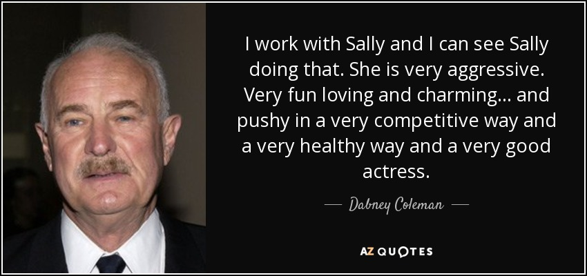 I work with Sally and I can see Sally doing that. She is very aggressive. Very fun loving and charming... and pushy in a very competitive way and a very healthy way and a very good actress. - Dabney Coleman