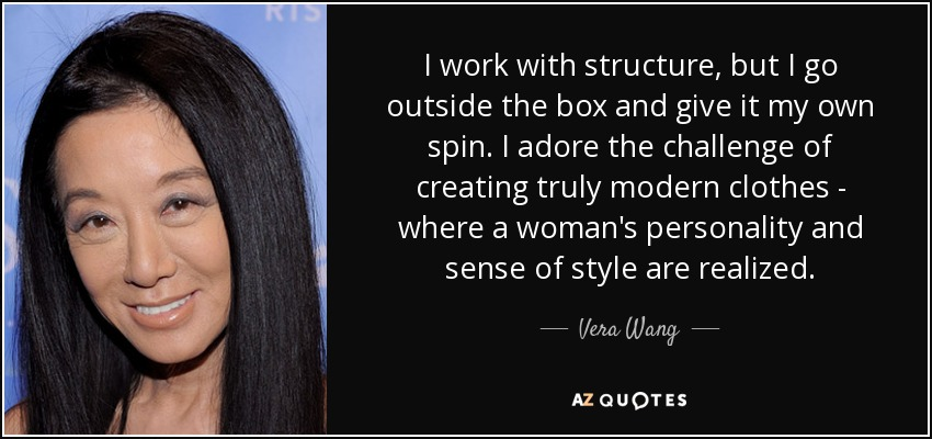 I work with structure, but I go outside the box and give it my own spin. I adore the challenge of creating truly modern clothes - where a woman's personality and sense of style are realized. - Vera Wang