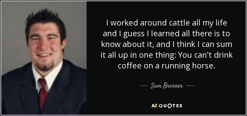I worked around cattle all my life and I guess I learned all there is to know about it, and I think I can sum it all up in one thing: You can't drink coffee on a running horse. - Sam Brenner