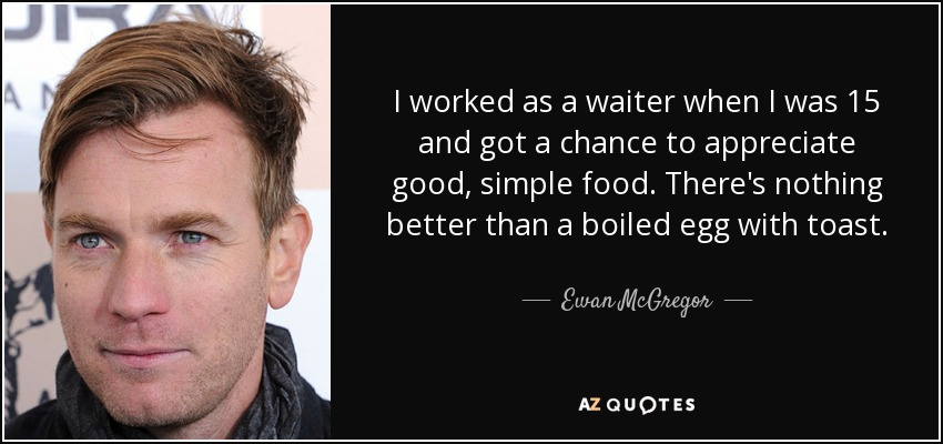 I worked as a waiter when I was 15 and got a chance to appreciate good, simple food. There's nothing better than a boiled egg with toast. - Ewan McGregor