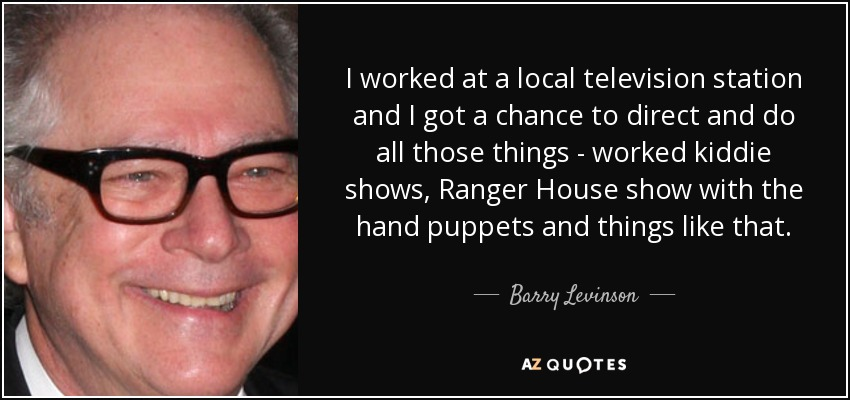 I worked at a local television station and I got a chance to direct and do all those things - worked kiddie shows, Ranger House show with the hand puppets and things like that. - Barry Levinson