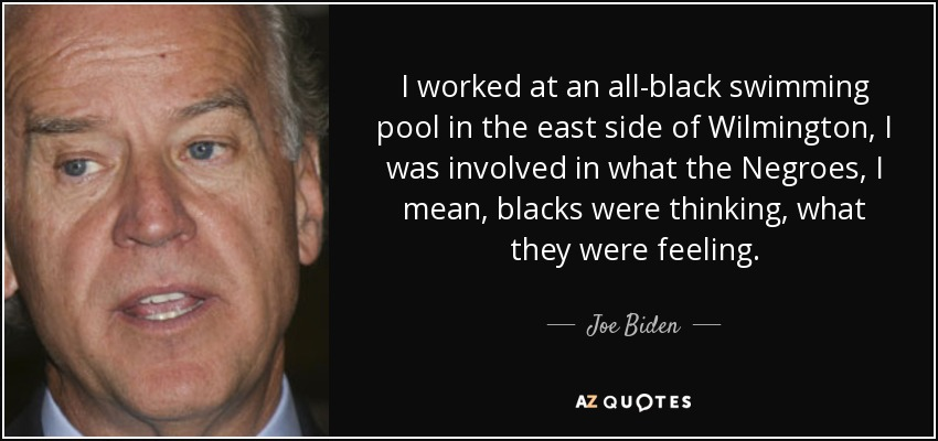 I worked at an all-black swimming pool in the east side of Wilmington, I was involved in what the Negroes, I mean, blacks were thinking, what they were feeling. - Joe Biden