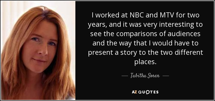 I worked at NBC and MTV for two years, and it was very interesting to see the comparisons of audiences and the way that I would have to present a story to the two different places. - Tabitha Soren