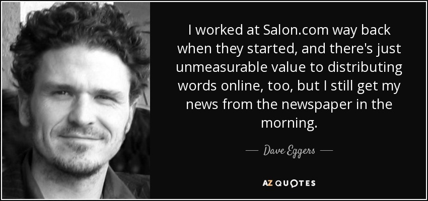 I worked at Salon.com way back when they started, and there's just unmeasurable value to distributing words online, too, but I still get my news from the newspaper in the morning. - Dave Eggers