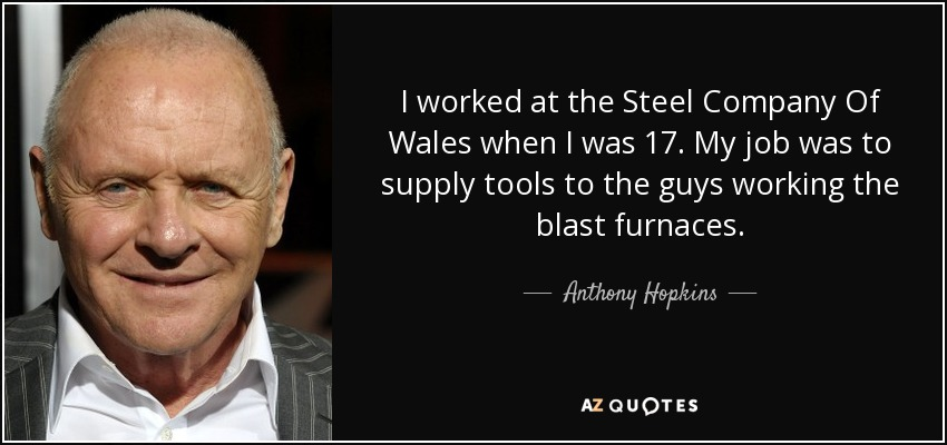 I worked at the Steel Company Of Wales when I was 17. My job was to supply tools to the guys working the blast furnaces. - Anthony Hopkins