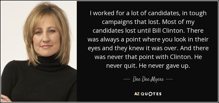 I worked for a lot of candidates, in tough campaigns that lost. Most of my candidates lost until Bill Clinton. There was always a point where you look in their eyes and they knew it was over. And there was never that point with Clinton. He never quit. He never gave up. - Dee Dee Myers