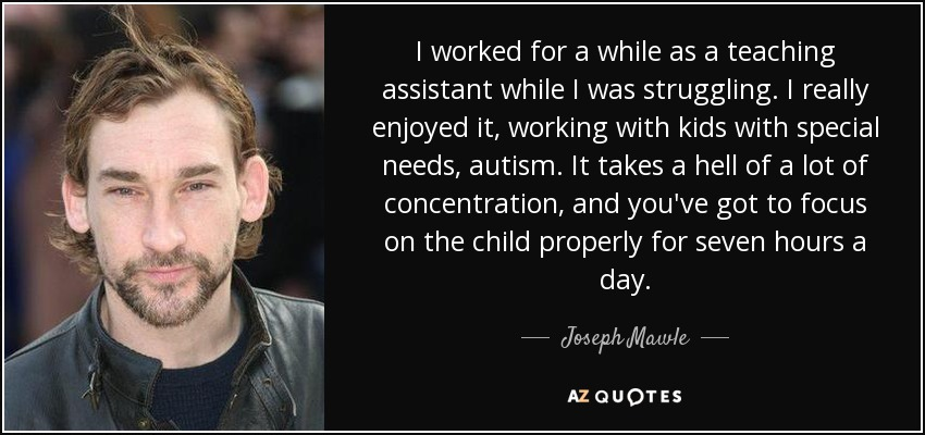 I worked for a while as a teaching assistant while I was struggling. I really enjoyed it, working with kids with special needs, autism. It takes a hell of a lot of concentration, and you've got to focus on the child properly for seven hours a day. - Joseph Mawle