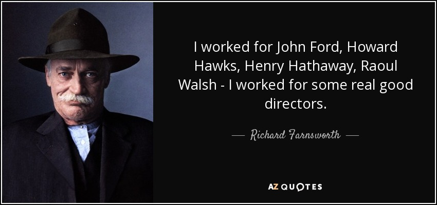 I worked for John Ford, Howard Hawks, Henry Hathaway, Raoul Walsh - I worked for some real good directors. - Richard Farnsworth