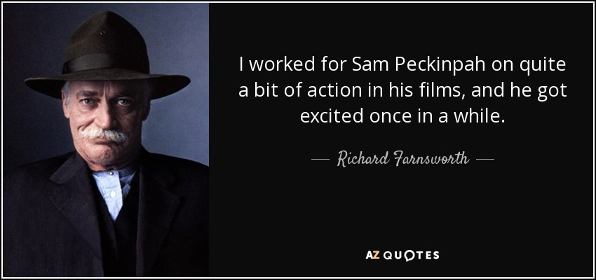 I worked for Sam Peckinpah on quite a bit of action in his films, and he got excited once in a while. - Richard Farnsworth