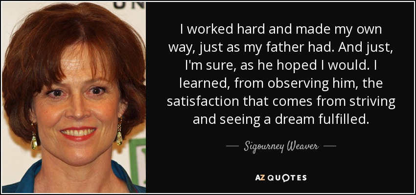 I worked hard and made my own way, just as my father had. And just, I'm sure, as he hoped I would. I learned, from observing him, the satisfaction that comes from striving and seeing a dream fulfilled. - Sigourney Weaver
