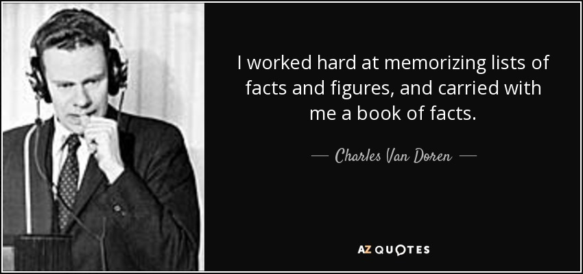 I worked hard at memorizing lists of facts and figures, and carried with me a book of facts. - Charles Van Doren
