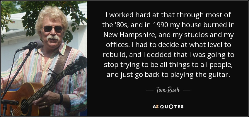 I worked hard at that through most of the '80s, and in 1990 my house burned in New Hampshire, and my studios and my offices. I had to decide at what level to rebuild, and I decided that I was going to stop trying to be all things to all people, and just go back to playing the guitar. - Tom Rush